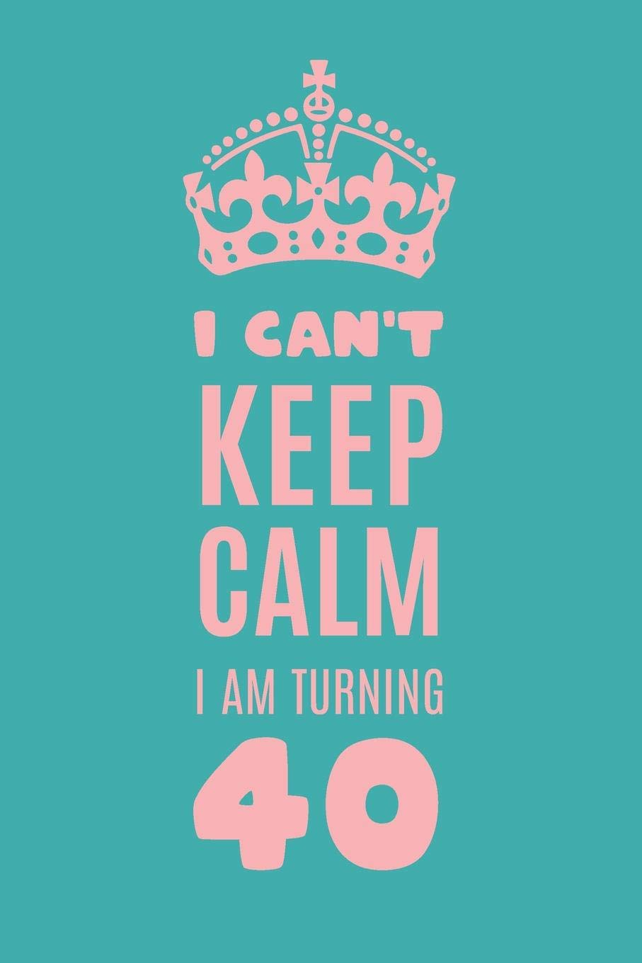 I Can\'t Keep Calm I am Turning 40: Gag Gift For 40th ...