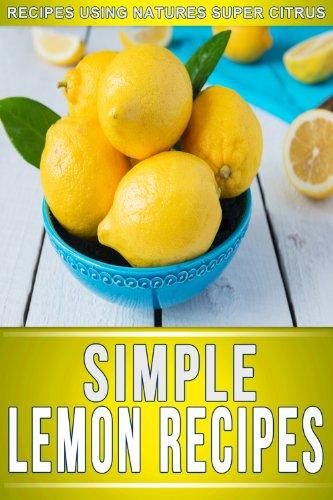 Lemon Recipes: 30+ Amazing Recipes Using Natures Super Citrus (The Simple Recipe Series) ()
