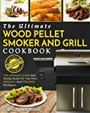 Wood Pellet Smoker And Grill Cookbook: The Ultimate Wood Pellet Smoker And Grill Cookbook – The Ultimate Guide and Recipe Book For The Most Delicious And Flavorful Barbeque (Barbecue Cookbook)