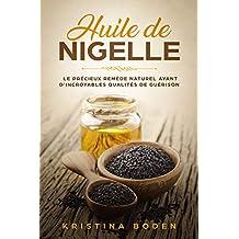 Huile de Nigelle: Le Précieux Remède Naturel ayant d'Incroyables Qualités de Guérison (French Edition)