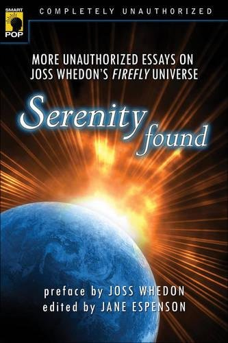 Serenity Found: More Unauthorized Essays on Joss Whedon's Firefly Universe (Smart Pop series) pdf
