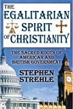 The Egalitarian Spirit of Christianity : The Sacred Roots of American and British Government, Strehle, Stephen, 1412847532