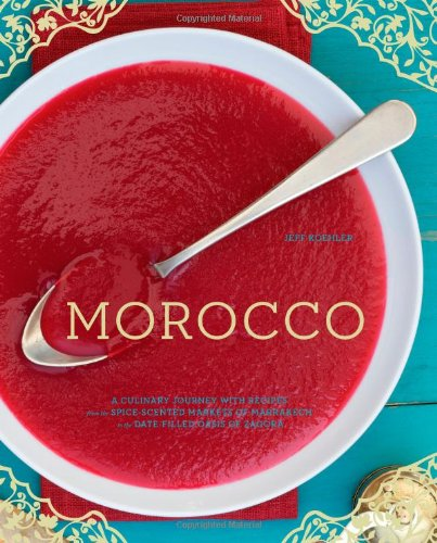 Morocco: A Culinary Journey with Recipes from the Spice-Scented Markets of Marrakech to the Date-Filled Oasis of Zagora by Jeff Koehler