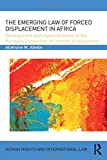The Emerging Law of Forced Displacement in Africa: Development and implementation of the Kampala Convention on internal displacement (Human Rights and International Law)