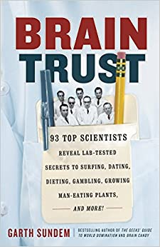 Brain Trust: 93 Top Scientists Reveal Lab-tested Secrets To Surfing, Dating, Dieting, Gambling, Growing Man-eating Plants, And More por Garth Sundem epub