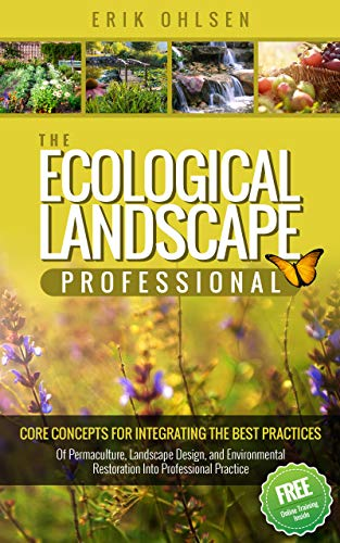 The Ecological Landscape Professional : Core Concepts for Integrating the Best Practices of Permaculture, Landscape Design, and Environmental Restoration into Professional Practice by [Ohlsen, Erik]
