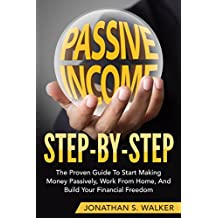 Passive Income Step By Step: The Proven Guide To Start Making Money Passively, Work From Home, And Build Your Financial Freedom (Passive Income, Automatic Income, Start Ups, Network Marketing)
