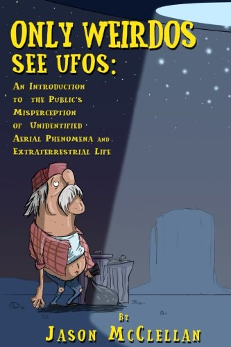 Only Weirdos See UFOs: An Introduction to the Public's Misperception of Unidentified Aerial Phenomena and Extraterrestrial Life PDF Text fb2 book