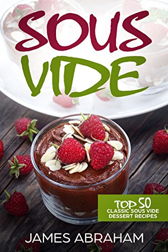 Sous Vide: Top 50 Classic Sous Vide Dessert Recipes (Sous Vide Recipes Book 4) by James Abraham