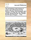 The Proceedings at the Assizes of Peace, Oyer and Terminer, for the County of Surrey, Held at Kingston upon Thames, on Friday the 15th, Saturday The, See Notes Multiple Contributors, 1170252184
