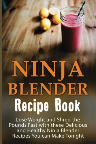 Ninja Blender Recipe Book: Lose Weight And Shred The Pounds Fast With These Delicious And Healthy Ninja Blender Recipe Book Recipes You Can Make ... Recipes, Ninja Blender Cookbook) (Volume 1) ()