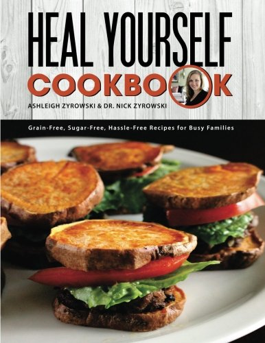 Heal Yourself Cookbook: Grain Free, Sugar Free, Hassle Free Recipes for Busy Families
