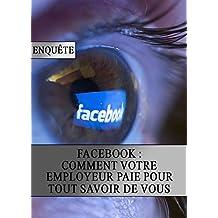 Facebook : Comment votre Employeur Paie pour tout Savoir de Vous (French Edition)