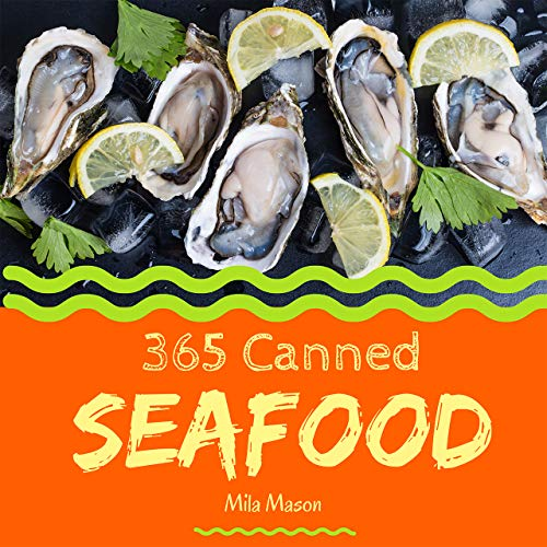 Canned Foods Recipes - Canned Seafood 365: Enjoy 365 Days With Amazing Canned Seafood Recipes In Your Own Canned Seafood Cookbook! [Clam Cookbook, Tuna Recipes, Crab Cookbook, Shrimp Cookbook, Salmon Recipe Book] [Book 1]