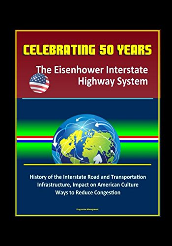 System National Highway - Celebrating 50 Years: The Eisenhower Interstate Highway System - History of the Interstate Road and Transportation Infrastructure, Impact on American Culture, Ways to Reduce Congestion