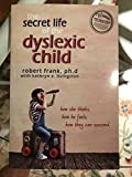 The Secret Life of the Dyslexic Child: How She thinks. How He Feels. How They Can Succeed.