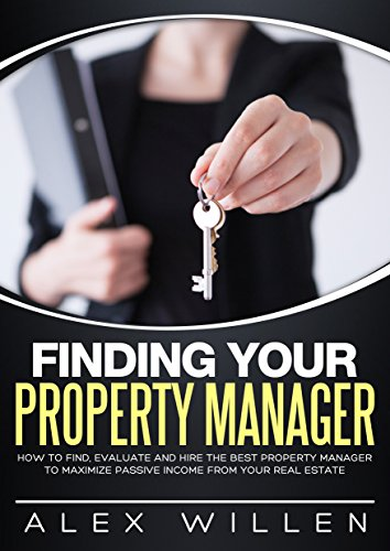 - Finding Your Property Manager: How to Find, Evaluate and Hire the Best Property Manager to Maximize Passive Income From Your Real Estate