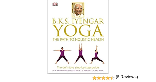 B.K.S. Iyengar Yoga: The Path to Holistic Health by B. K. S. ...