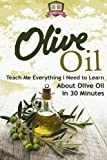 Olive Oil: Teach Me Everything I Need To Know Learn About Olive Oil In 30 Minutes (Essential Oils - Weight Loss - Heart Healthy - Organic - Olives)