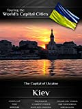 Touring the World's Capital Cities Kiev: The Capital of Ukraine