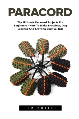 Paracord: The Ultimate Paracord Projects For Beginners - How To Make Bracelets, Dog Leashes And Crafting Survival Kits (Survival Guide, Bracelet And Survival Kit, Prepper's Survival) -