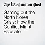 Gaming out the North Korea Crisis: How the Conflict Might Escalate | Marc Fisher,David Nakamura