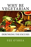 Why Be Vegetarian: Debunking the excuses (the Good Life) (Volume 1)
