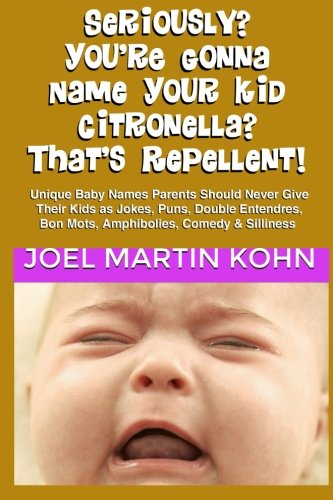 Download Seriously? You're Gonna Name Your Kid Citronella? That's Repellent!: Unique Baby Names Parents Should Never Give Their Kids As Jokes, Puns, Double Entendres, Bon Mots, Amphibolies, Comedy & Silliness pdf