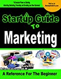Startup Guide to Marketing: A guide to learn how to Advertise, Market, Promote, and Brand your buisness
