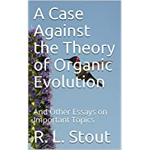 A Case Against the Theory of Organic Evolution: And Other Essays on Important Topics