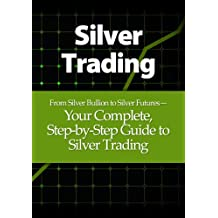 Silver Trading: From Silver Bullion to Silver Futures— Your Complete, Step-by-Step Guide to Silver Trading