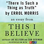 There Is Such a Thing as Truth: A 'This I Believe' Essay   Errol Morris