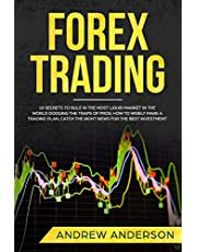 Forex Trading: 10 secrets to rule in the most liquid market in the world dodging the traps of pros; how to wisely make a trading plan, catch the right news for the best investment