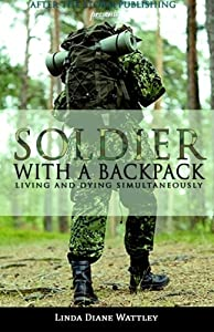 Soldier With A Backpack: Living and Dying Simultaneously (After The Storm Publishing Presents)