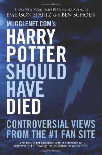 Mugglenet.com's Harry Potter Should Have Died: Controversial Views from the #1 Fan Site by [Spartz, Emerson, Schoen, Ben]