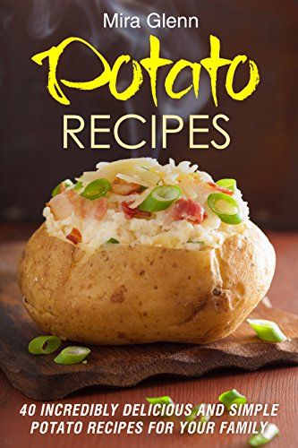 Potato Recipes: 40 Incredibly Delicious and Simple Potato Recipes for Your Family