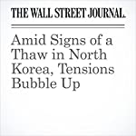 Amid Signs of a Thaw in North Korea, Tensions Bubble Up | Gerald F. Seib