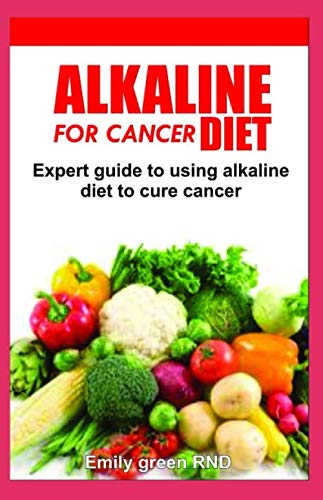 Alkaline diet for cancer: Expert guide to using alkaline diet to cure cancer patients
