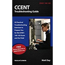 CCENT Troubleshooting Guide: 55 Practical Troubleshooting Exercises to Prepare You for the ICND1 100-105 Exam and the Field