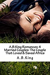 A.B.King Romances 4 Married Couples: The Couple That Loved & Saved Africa
