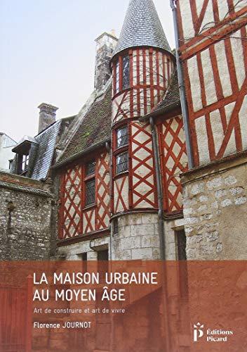 La maison urbaine au Moyen Age : Art de construire et art de vivre