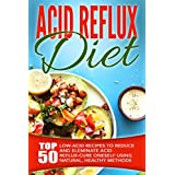 Acid Reflux Diet: Top 50 Low-Acid Recipes To Reduce And Eleminate Acid Reflux-Cure Oneself Using Natural, Healthy Methods