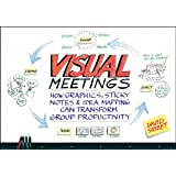 Visual Meetings: How Graphics, Sticky Notes and Idea Mapping Can Transform Group Productivity