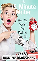 The 15-Minute Writer: How To Write Your Book In Only 15 Minutes A Day