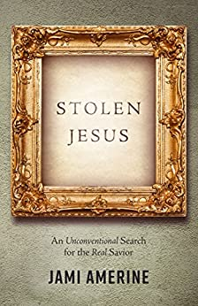 Stolen Jesus: An Unconventional Search for the Real Savior by [Amerine, Jami]