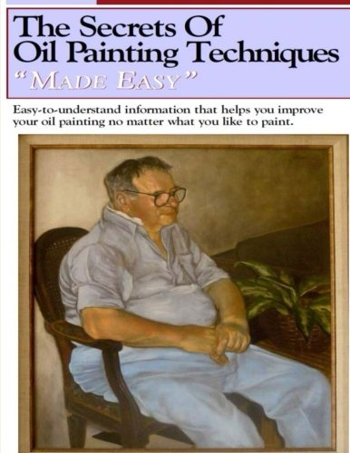 Download The Secrets of Oil Painting Techniques: Easy to Understand information that helps you improve your Oil Painting (Oil Painting Made Easy) (Volume 1) PDF