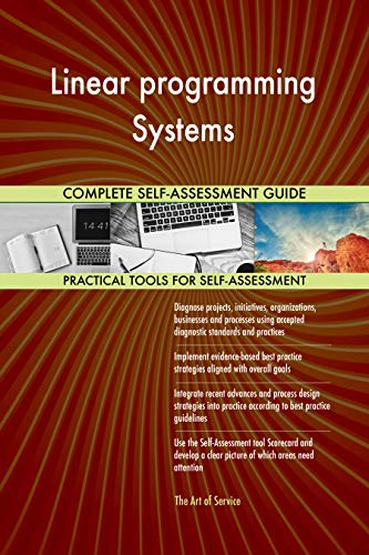 Linear programming Systems All-Inclusive Self-Assessment - More than 660 Success Criteria, Instant Visual Insights, Comprehensive Spreadsheet Dashboard, Auto-Prioritized for Quick Results