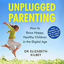 Unplugged Parenting: A Mindful Approach to Raising Children in the Digital Age Audiobook by Dr Elizabeth Kilbey Narrated by Dr Elizabeth Kilbey