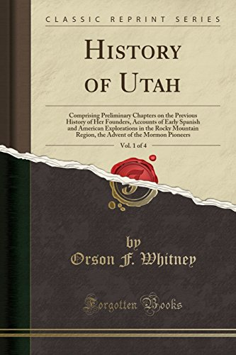 History of Utah, Vol. 1 of 4: Comprising Preliminary Chapters on the Previous History of Her Founders, Accounts of Early Spanish and American ... of the Mormon Pioneers (Classic Reprint)
