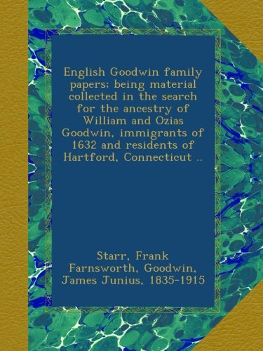 Download English Goodwin family papers; being material collected in the search for the ancestry of William and Ozias Goodwin, immigrants of 1632 and residents of Hartford, Connecticut .. pdf epub